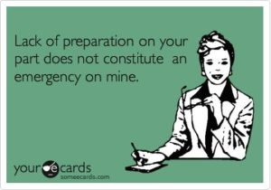 Lack of preparation on your part does not constitute an emergency on mine.